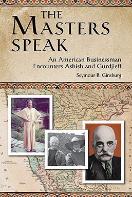 The Masters Speak: An American Businessman Encounters Ashish and Gurdjieff, Seymour B. Ginsburg