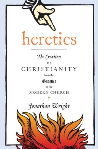 Heretics, The Creation of Christianity, from the Gnostics to the Modern Church