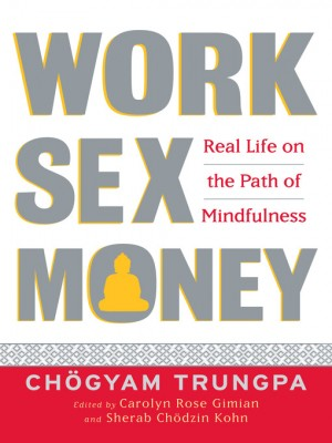 Work, Sex, Money: real life on the Buddhist path of mindfulness, Chogyam Trungpa